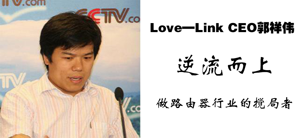 Love—Link CEO郭祥伟:逆流而上 做路由器行业的搅局者 .jpg