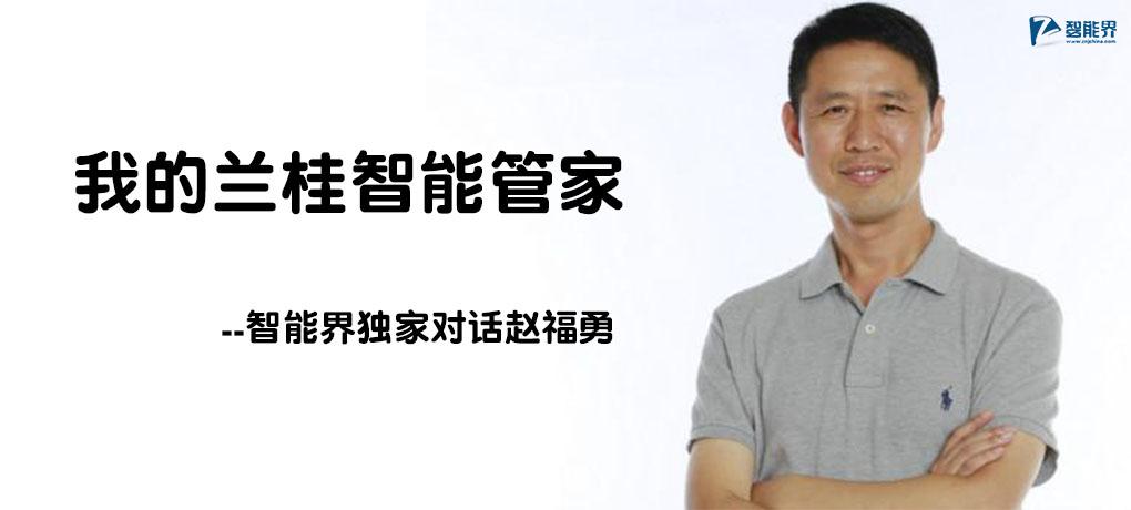 我的兰桂智能管家--智能界独家对话赵福勇.jpg